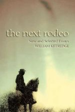 The Next Rodeo : New and Selected Essays - William Kittredge