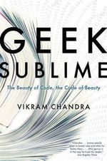 Geek Sublime : The Beauty of Code, the Code of Beauty - Vikram Chandra