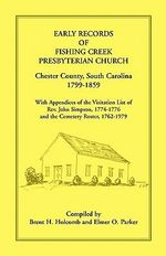 Early Records of Fishing Creek Presbyterian Church, Chester County, South Carolina, 1799-1859, with Appendices of the Visitation List of REV. John Simpson, 1774-1776 and the Cemetery Roster, 1762-1979 - Brent H Holcomb