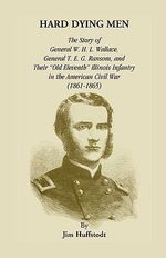 Hard Dying Men : The Story of General W.H.L. Wallace, General T.E.G. Ransom, and Their Old Eleventh Illinois Infantry in the American Civil War (1861-1865) - Jim Huffstodt