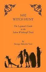 1692 Witch Hunt : Layman's Guide to the Salam Witchcraft Trials - George Malcolm Yool
