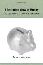 A Christian View of Money : Celebrating God's Generosity - Mark Vincent