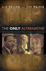 The Only Alternative : Christian Nonviolent Peacemakers in America - Alan Nelson