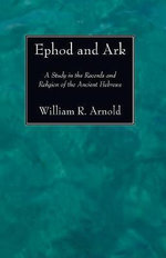 Ephod and Ark : A Study in the Records and Religion of the Ancient Hebrews - William R Arnold