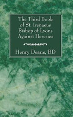 The Third Book of St. Irenaeus Bishop of Lyons Against Heresies - St Irenaeus of Lyons