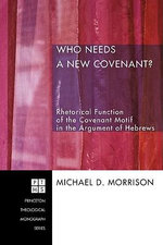 Who Needs a New Covenant? : Rhetorical Function of the Covenant Motif in the Argument of Hebrews - Michael D. Morrison