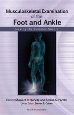 Musculoskeletal Examination of the Foot and Ankle : Making the Complex Simple - Shepard R. Hurwitz