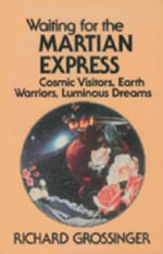 Waiting for the Martian Express : Cosmic Visitors, Earth Warriors, Luminous Dreams - Richard Grossinger