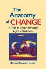 The Anatomy of Change : A Way to Move Through Life's Transitions - Richard Strozzi Heckler