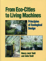 From Eco-Cities to Living Machines : Principles of Ecological Design - John Todd