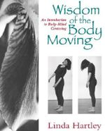 The Wisdom of the Body Moving : An Introduction to Body-Mind Centering - Linda Hartley