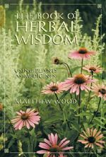 The Book of Herbal Wisdom : Using Plants as Medicine - Matthew Wood