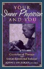 Your Inner Physician and You : Craniosacral Therapy and Somato Emotional Release - John E. Upledger