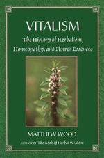 Vitalism : The History of Herbalism, Homeopathy, and Flower Essences - Matthew Wood