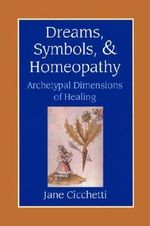 Dreams, Symbols and Homeopathy : Archetypal Dimensions of Healing - Jane Cicchetti