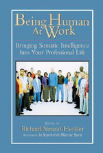 Being Human at Work : Bringing Somatic Intelligence into Your Professional Life - Richard Strozzi-Heckler