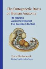 The Ontogenetic Basic of Human Anatomy : The Biodynamic Approach to Development from Conception to Adulthood - Erich Blechschmidt