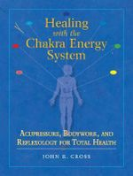 Healing with the Chakra Energy System : Acupressure, Bodywork, and Reflexology for Total Health - John Cross