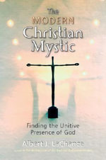The Modern Christian Mystic : Finding the Unitive Presence of God - Albert J. LaChance