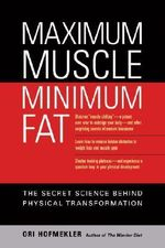 Maximum Muscle Minimum Fat : The Secret Science Behind Physical Transformation - Ori Hofmekler