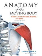 Anatomy of the Moving Body : A Basic Course in Bones, Muscles, and Joints - Theodore Dimon