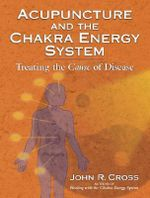 Acupuncture and the Chakra Energy System : Treating the Cause of Disease - John R. Cross