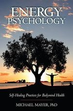Energy Psychology : Self-healing Practices for Bodymind Health - Michael Mayer