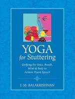 Yoga for Stuttering : Unifying the Voice, Breath, Mind and Body to Achieve Fluent Speech - J.M. Balakrishnan