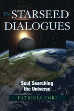 The Starseed Dialogues : Soul Searching the Universe - Patricia Cori