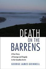Death on the Barrens : A True Story of Courage and Tragedy in the Canadian Arctic - George Bird Grinnell