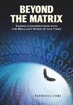 Beyond the Matrix : Daring Conversations with the Brilliant Minds of Our Times - Patricia Cori