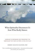 Spiritual Bypassing : When Spirituality Disconnects Us from What Really Matters - Robert Augustus Masters