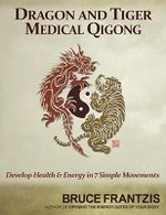 Dragon and Tiger Medical Qigong : Develop Health and Energy in 7 Simple Movements - Bruce Kumar Frantzis