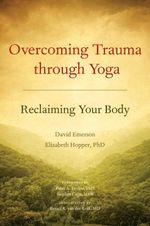 Overcoming Trauma Through Yoga : Reclaiming Your Body - David Emerson