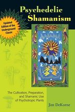 Psychedelic Shamanism : The Cultivation, Preparation, and Shamanic Use of Psychotropic Plants - Jim DeKorne