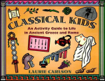 Classical Kids : An Activity Guide to Life in Ancient Greece and Rome - Laurie Carlson