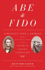 Abe & Fido : Lincoln's Love of Animals and the Touching Story of His Favorite Canine Companion - Matthew Algeo