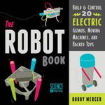 The Robot Book : Build & Control 20 Electric Gizmos, Moving Machines, and Hacked Toys - Bobby Mercer