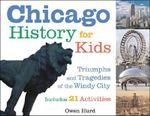 Chicago History for Kids : Triumphs and Tragedies of the Windy City Includes 21 Activities - Owen Hurd