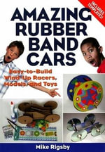 Amazing Rubber Band Cars : Easy-to-Build Wind-Up Racers, Models, and Toys - Mike Rigsby