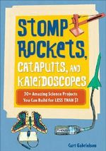 Stomp Rockets, Catapults, and Kaleidoscopes : 30+ Amazing Science Projects You Can Build for Less Than $1 - Curt Gabrielson