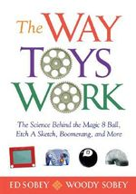 The Way Toys Work : The Science Behind the Magic 8 Ball, Etch a Sketch, Boomerang, and More - Ed Sobey