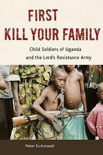 First Kill Your Family : Child Soldiers of Uganda and the Lord's Resistance Army - Peter Eichstaedt