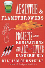 Absinthe and Flamethrowers : Projects and Ruminations on the Art of Living Dangerously - William Gurstelle