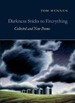 Darkness Sticks to Everything : Collected and New Poems - Tom Hennen