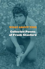 What about This : Collected Poems of Frank Stanford - Frank Stanford