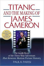 Titanic and the Making of James Cameron : The Inside Story of the Three-Year Adventure That Rewrote Motion Picture History - PARISI PAULA
