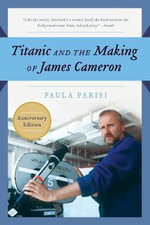 Titanic and the Making of James Cameron : The inside Story of the Three-Year Adventure That Rewrote Motion Picture History - Paula Parisi