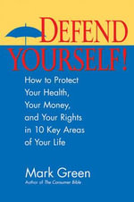 Defend Yourself! : How to Protect Your Health, Your Money, and Your Rights in 10 Key Areas of Your Life - Mark Green