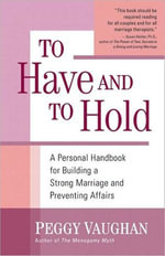 To Have and To Hold : A Personal Handbook for Building a Strong Marriage and Preventing Affairs - Peggy Vaughan